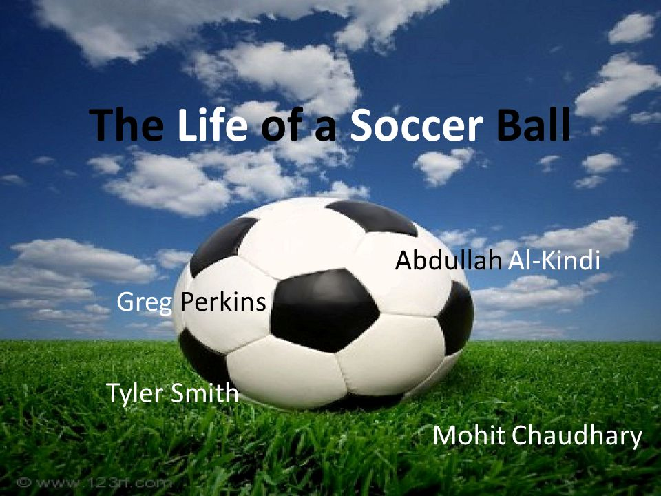 The Life of a Soccer Ball Greg Perkins Abdullah Al-Kindi Tyler Smith Mohit Chaudhary