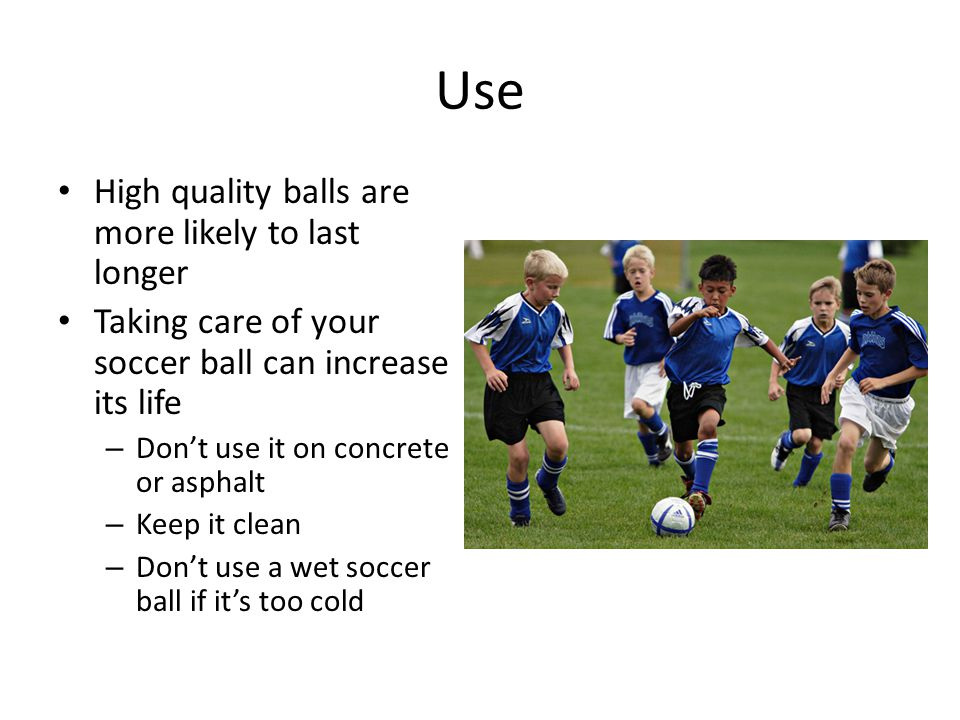 Use High quality balls are more likely to last longer Taking care of your soccer ball can increase its life – Don't use it on concrete or asphalt – Keep it clean – Don't use a wet soccer ball if it's too cold