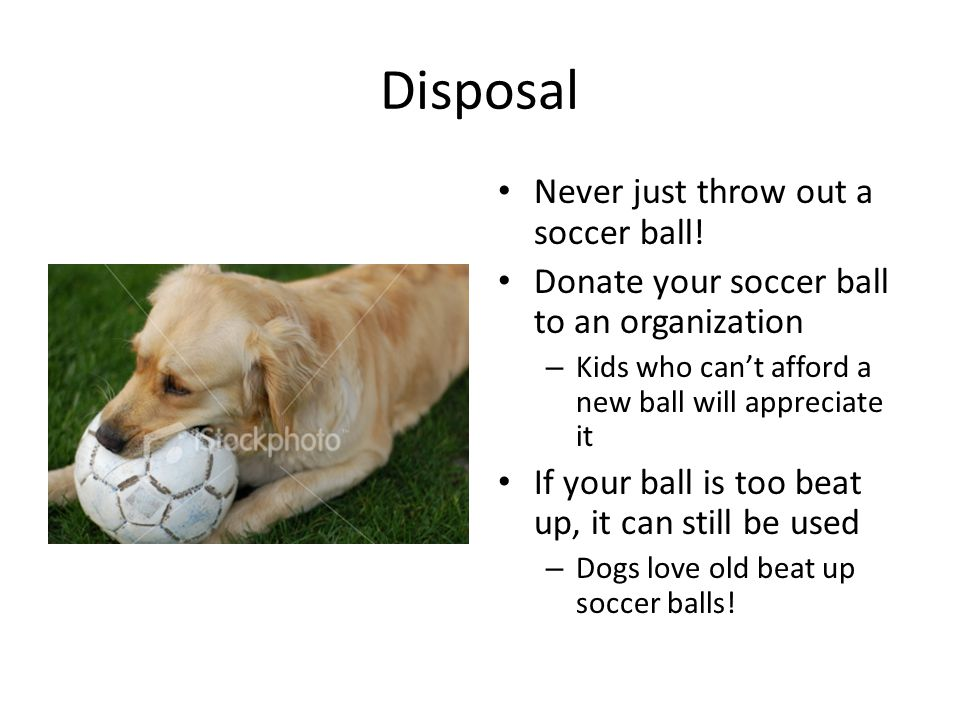 Disposal Never just throw out a soccer ball.