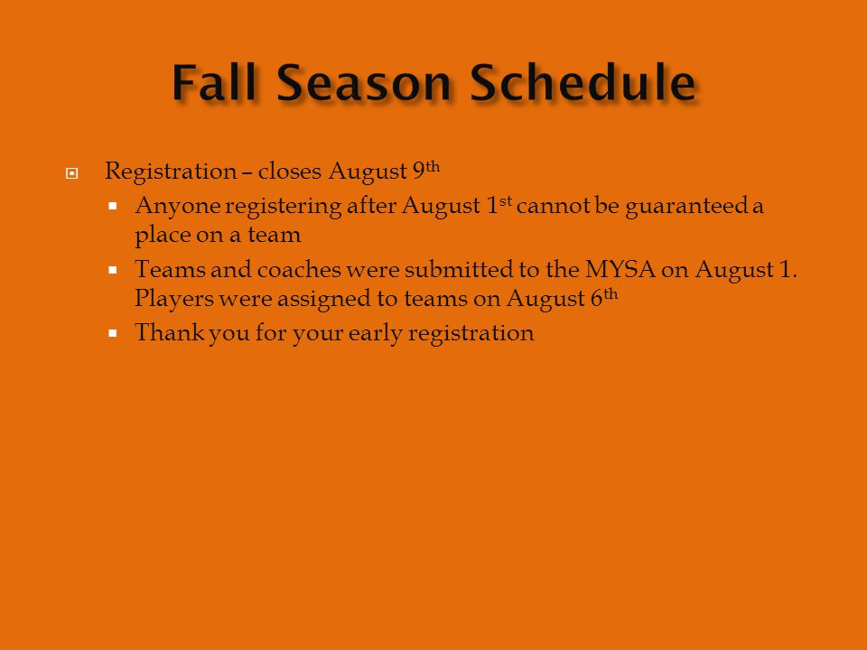  Registration – closes August 9 th  Anyone registering after August 1 st cannot be guaranteed a place on a team  Teams and coaches were submitted to the MYSA on August 1.