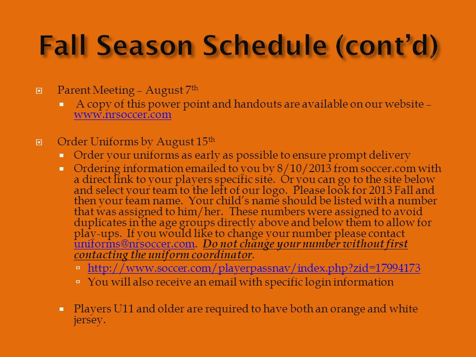  Parent Meeting – August 7 th  A copy of this power point and handouts are available on our website – www.nrsoccer.com www.nrsoccer.com  Order Uniforms by August 15 th  Order your uniforms as early as possible to ensure prompt delivery  Ordering information emailed to you by 8/10/2013 from soccer.com with a direct link to your players specific site.