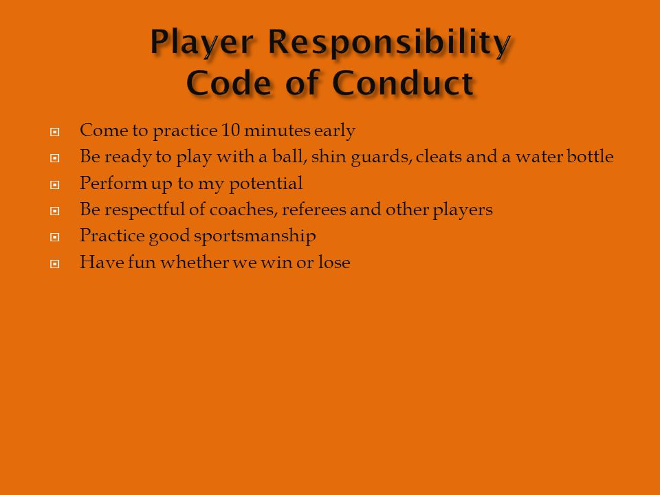  Come to practice 10 minutes early  Be ready to play with a ball, shin guards, cleats and a water bottle  Perform up to my potential  Be respectful of coaches, referees and other players  Practice good sportsmanship  Have fun whether we win or lose