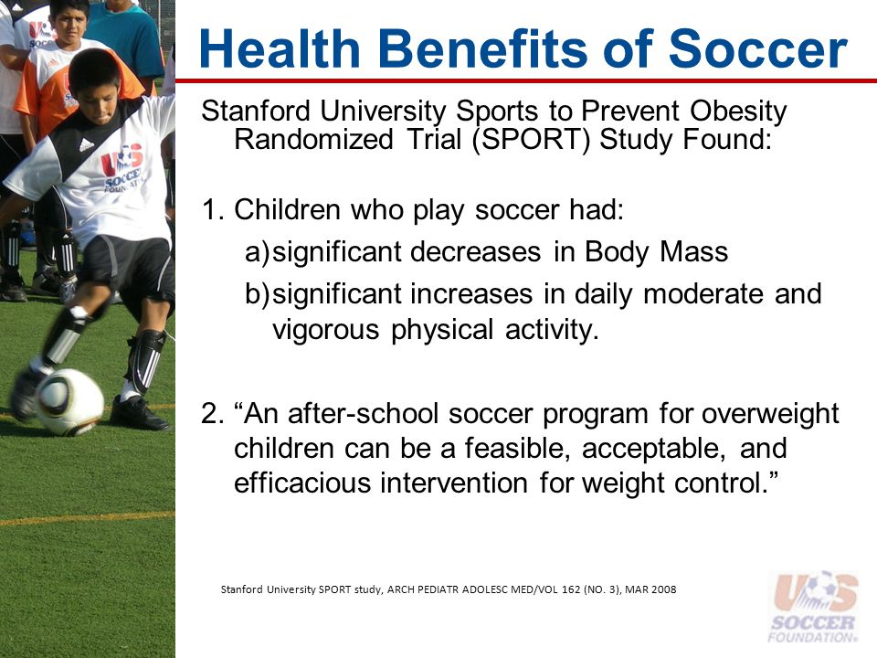 Health Benefits of Soccer Stanford University Sports to Prevent Obesity Randomized Trial (SPORT) Study Found: 1.Children who play soccer had: a)significant decreases in Body Mass b)significant increases in daily moderate and vigorous physical activity.