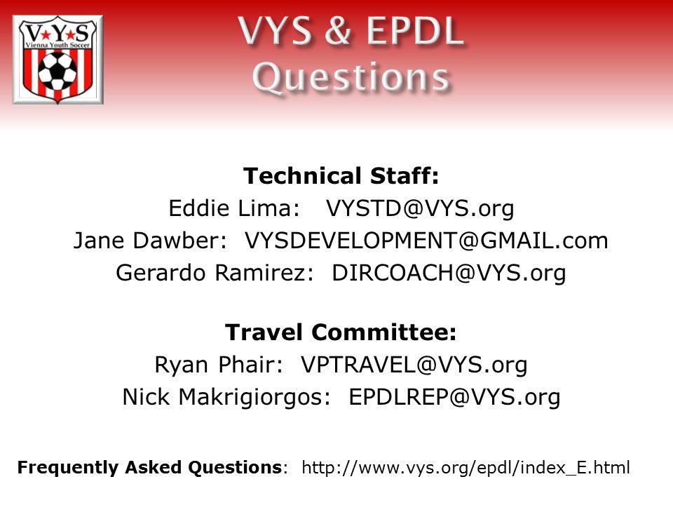 Technical Staff: Eddie Lima: VYSTD@VYS.org Jane Dawber: VYSDEVELOPMENT@GMAIL.com Gerardo Ramirez: DIRCOACH@VYS.org Travel Committee: Ryan Phair: VPTRAVEL@VYS.org Nick Makrigiorgos: EPDLREP@VYS.org Frequently Asked Questions: http://www.vys.org/epdl/index_E.html