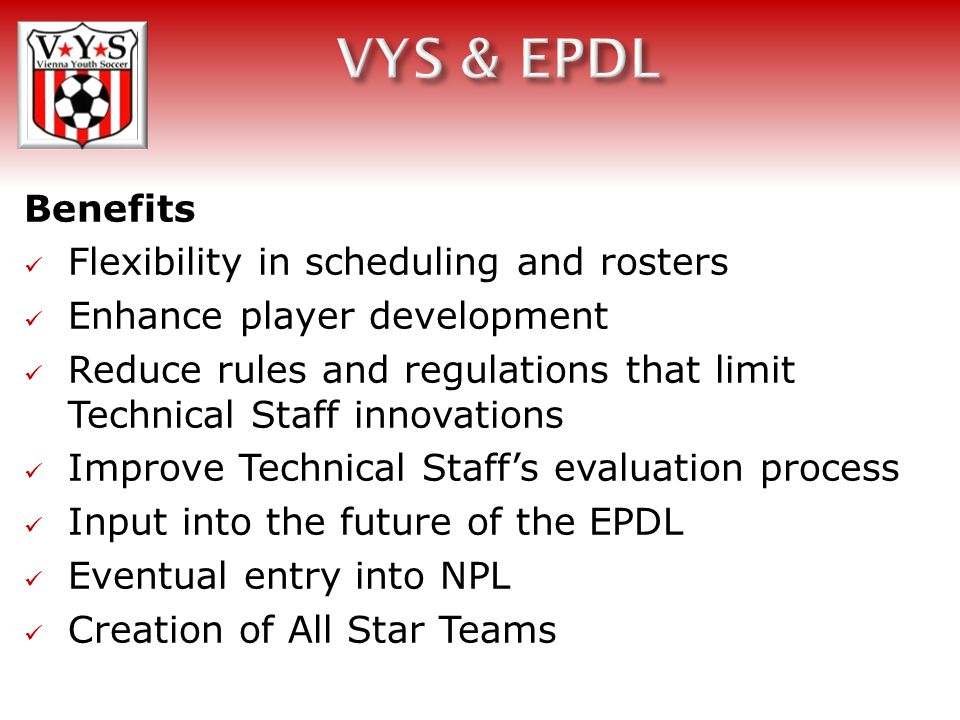 Benefits Flexibility in scheduling and rosters Enhance player development Reduce rules and regulations that limit Technical Staff innovations Improve Technical Staff's evaluation process Input into the future of the EPDL Eventual entry into NPL Creation of All Star Teams