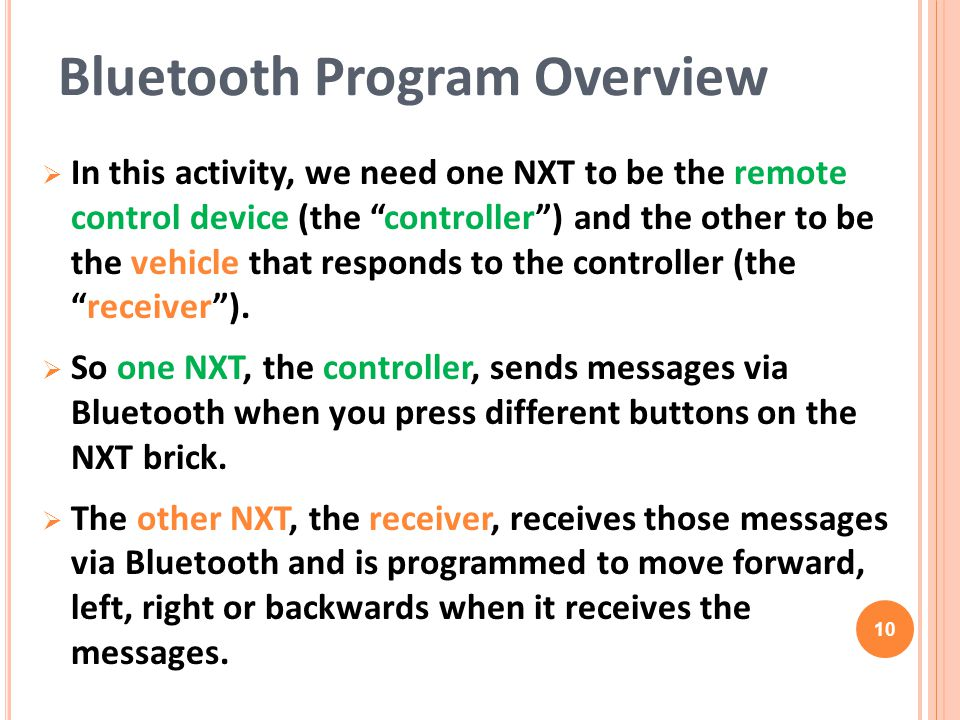 "Bluetooth Program Overview  In this activity, we need one NXT to be the remote control device (the ""controller"") and the other to be the vehicle that"