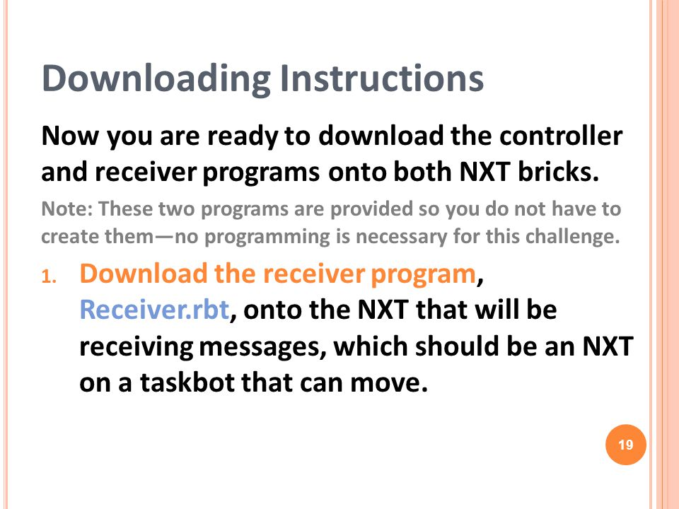 Now you are ready to download the controller and receiver programs onto both NXT bricks. Note: These two programs are provided so you do not have to c