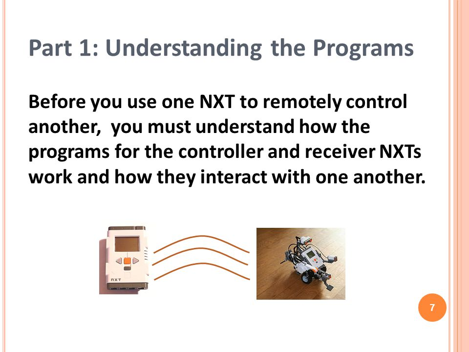 Part 1: Understanding the Programs Before you use one NXT to remotely control another, you must understand how the programs for the controller and rec
