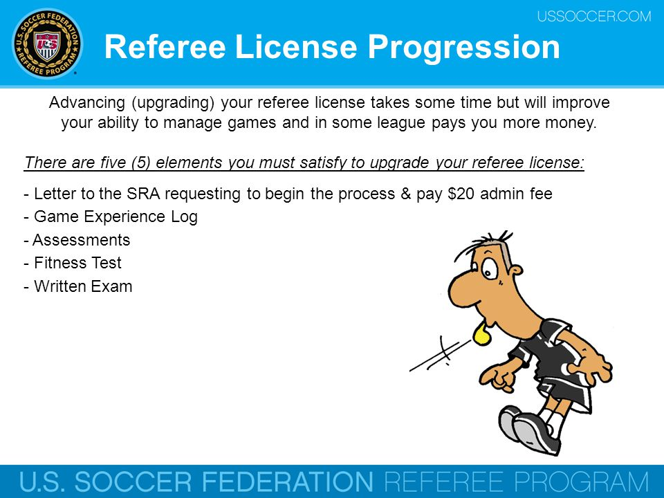 Advancing (upgrading) your referee license takes some time but will improve your ability to manage games and in some league pays you more money. There