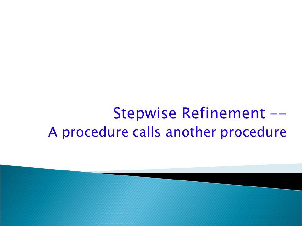 Stepwise Refinement -- A procedure calls another procedure