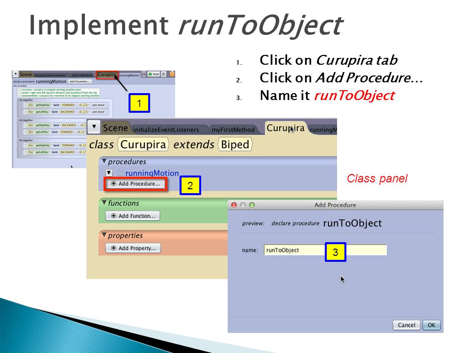 1. Click on Curupira tab 2. Click on Add Procedure… 3. Name it runToObject Implement runToObject 1 2 3 Class panel