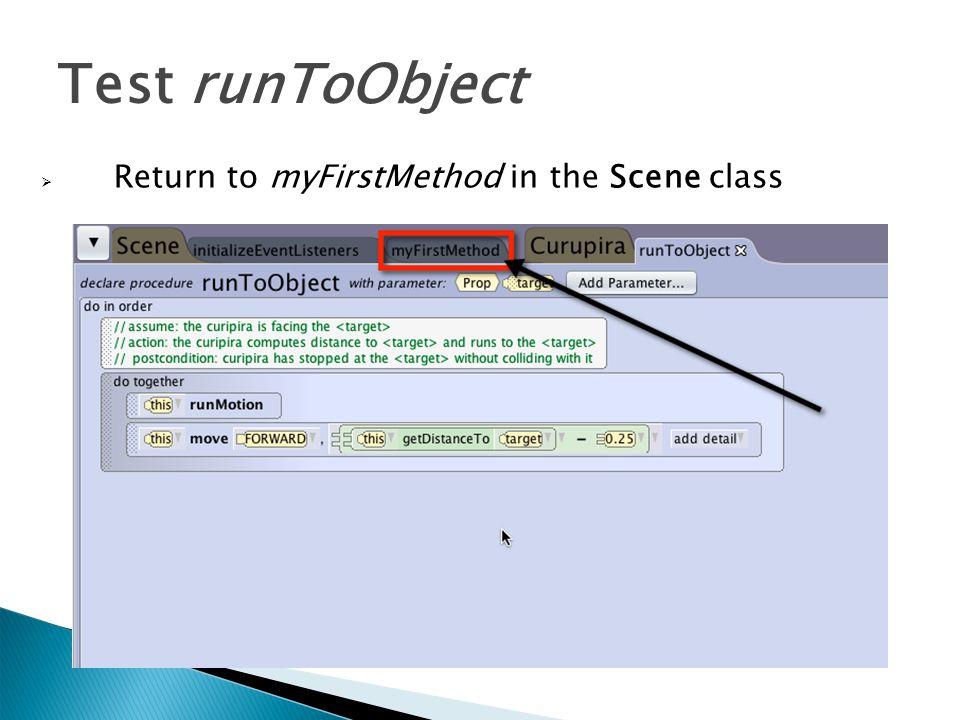  Return to myFirstMethod in the Scene class Test runToObject