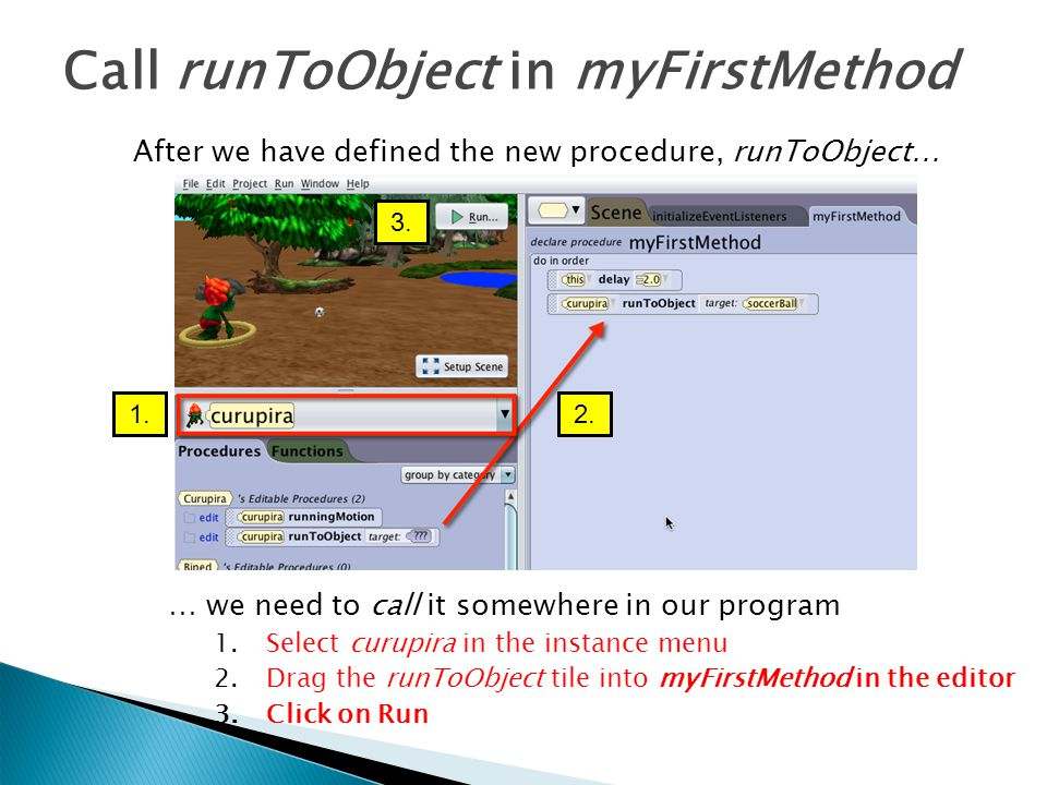 Call runToObject in myFirstMethod … we need to call it somewhere in our program 1.Select curupira in the instance menu 2.Drag the runToObject tile int