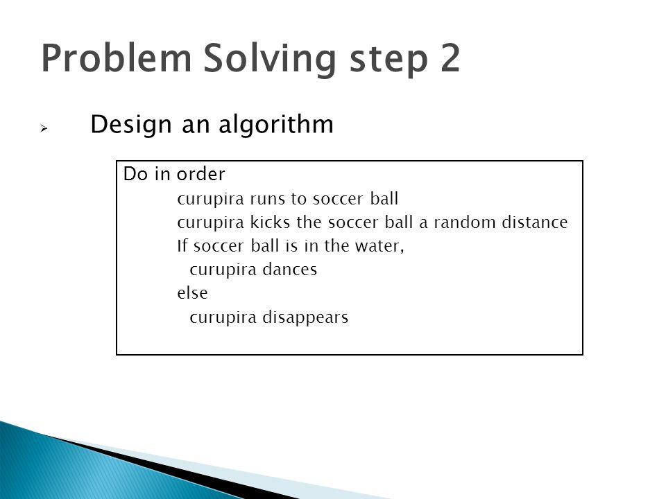 Problem Solving step 2  Design an algorithm Do in order curupira runs to soccer ball curupira kicks the soccer ball a random distance If soccer ball
