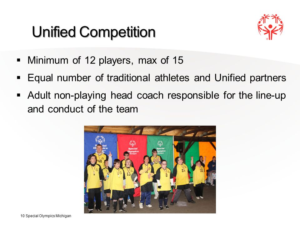 Unified Competition  Minimum of 12 players, max of 15  Equal number of traditional athletes and Unified partners  Adult non-playing head coach responsible for the line-up and conduct of the team 10 Special Olympics Michigan