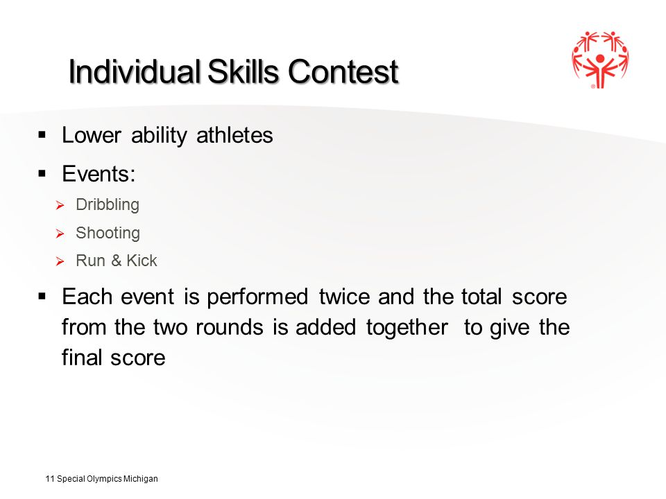 Individual Skills Contest  Lower ability athletes  Events:  Dribbling  Shooting  Run & Kick  Each event is performed twice and the total score from the two rounds is added together to give the final score 11 Special Olympics Michigan