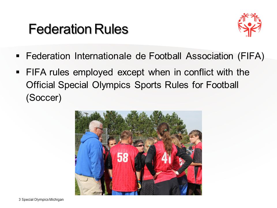Federation Rules  Federation Internationale de Football Association (FIFA)  FIFA rules employed except when in conflict with the Official Special Olympics Sports Rules for Football (Soccer) 3 Special Olympics Michigan