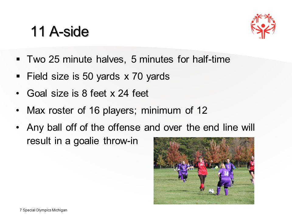 11 A-side  Two 25 minute halves, 5 minutes for half-time  Field size is 50 yards x 70 yards Goal size is 8 feet x 24 feet Max roster of 16 players; minimum of 12 Any ball off of the offense and over the end line will result in a goalie throw-in 7 Special Olympics Michigan