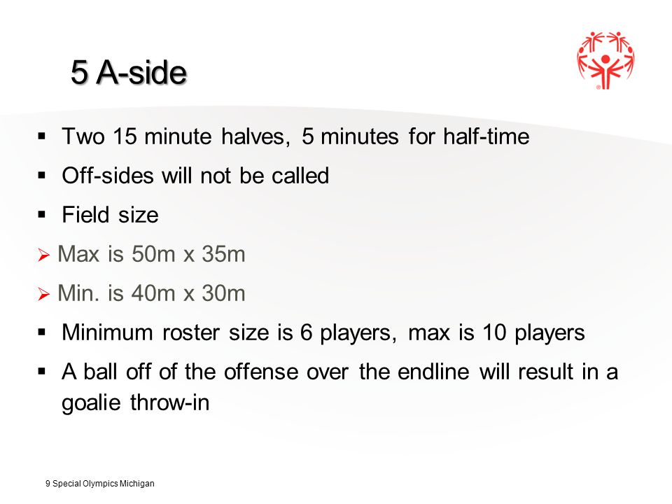 5 A-side  Two 15 minute halves, 5 minutes for half-time  Off-sides will not be called  Field size  Max is 50m x 35m  Min.