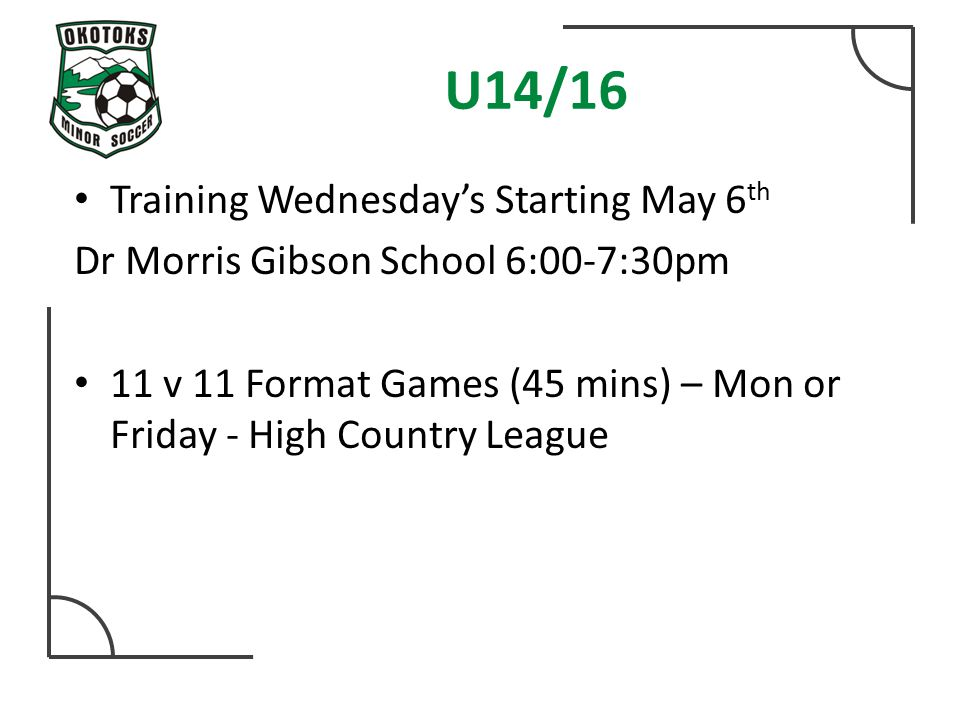U14/16 Training Wednesday's Starting May 6 th Dr Morris Gibson School 6:00-7:30pm 11 v 11 Format Games (45 mins) – Mon or Friday - High Country League
