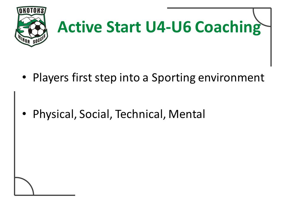 Active Start U4-U6 Coaching Players first step into a Sporting environment Physical, Social, Technical, Mental