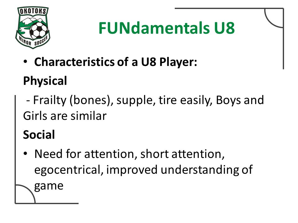 FUNdamentals U8 Characteristics of a U8 Player: Physical - Frailty (bones), supple, tire easily, Boys and Girls are similar Social Need for attention, short attention, egocentrical, improved understanding of game