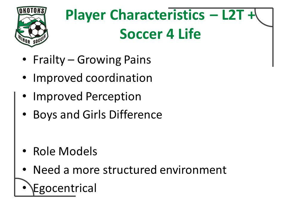Player Characteristics – L2T + Soccer 4 Life Frailty – Growing Pains Improved coordination Improved Perception Boys and Girls Difference Role Models Need a more structured environment Egocentrical