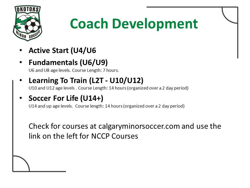 Coach Development Active Start (U4/U6 Fundamentals (U6/U9) U6 and U8 age levels. Course Length: 7 hours. Learning To Train (L2T - U10/U12) U10 and U12