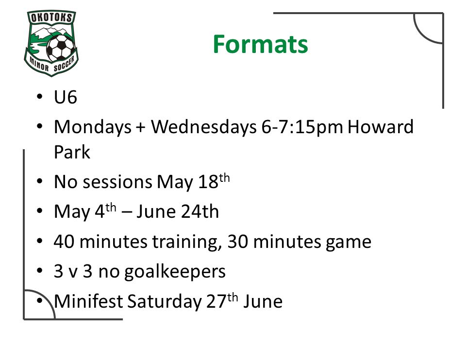 Formats U6 Mondays + Wednesdays 6-7:15pm Howard Park No sessions May 18 th May 4 th – June 24th 40 minutes training, 30 minutes game 3 v 3 no goalkeepers Minifest Saturday 27 th June
