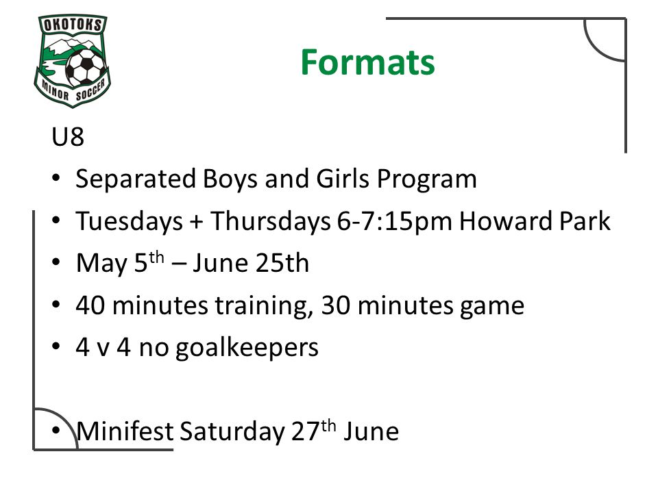 Formats U8 Separated Boys and Girls Program Tuesdays + Thursdays 6-7:15pm Howard Park May 5 th – June 25th 40 minutes training, 30 minutes game 4 v 4 no goalkeepers Minifest Saturday 27 th June