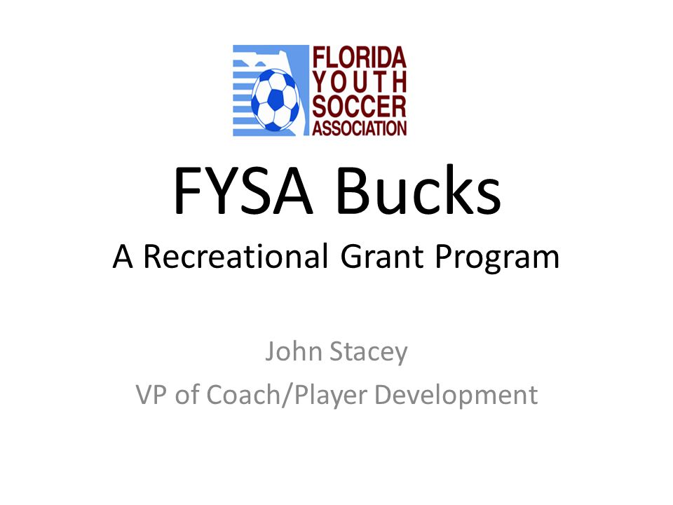 FYSA Bucks A Recreational Grant Program John Stacey VP of Coach/Player Development