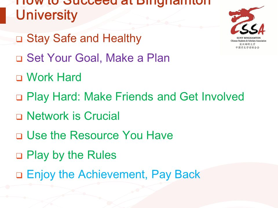 How to Succeed at Binghamton University  Stay Safe and Healthy  Set Your Goal, Make a Plan  Work Hard  Play Hard: Make Friends and Get Involved 