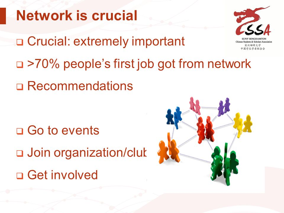 Network is crucial  Crucial: extremely important  >70% people's first job got from network  Recommendations  Go to events  Join organization/club
