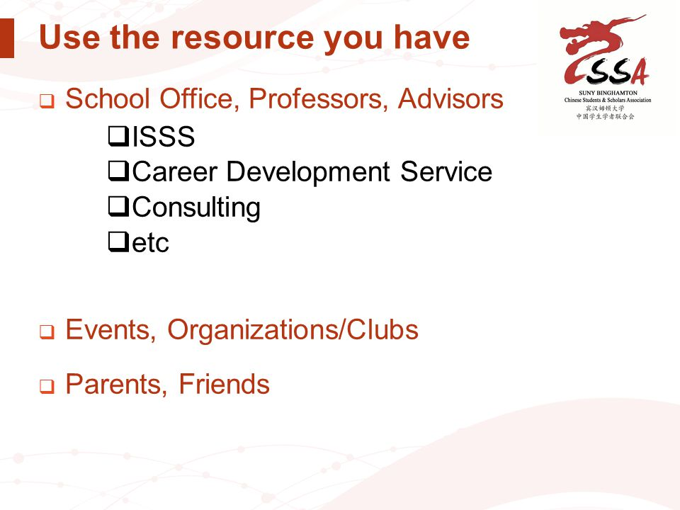 Use the resource you have  School Office, Professors, Advisors  ISSS  Career Development Service  Consulting  etc  Events, Organizations/Clubs 