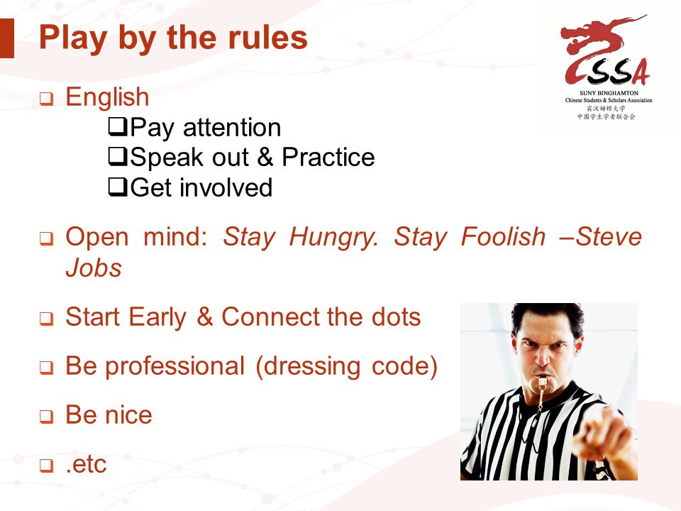 Play by the rules  English  Pay attention  Speak out & Practice  Get involved  Open mind: Stay Hungry. Stay Foolish –Steve Jobs  Start Early & C
