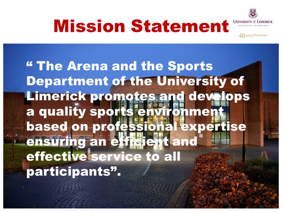 "Mission Statement "" The Arena and the Sports Department of the University of Limerick promotes and develops a quality sports environment based on prof"