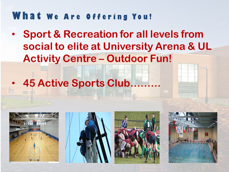 What We Are Offering You! Sport & Recreation for all levels from social to elite at University Arena & UL Activity Centre – Outdoor Fun! 45 Active Spo