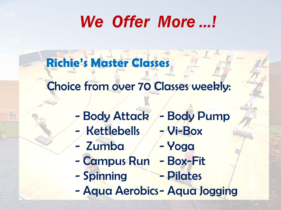 We Offer More …! Richie's Master Classes Choice from over 70 Classes weekly: - Body Attack- Body Pump - Kettlebells- Vi-Box - Zumba- Yoga - Campus Run