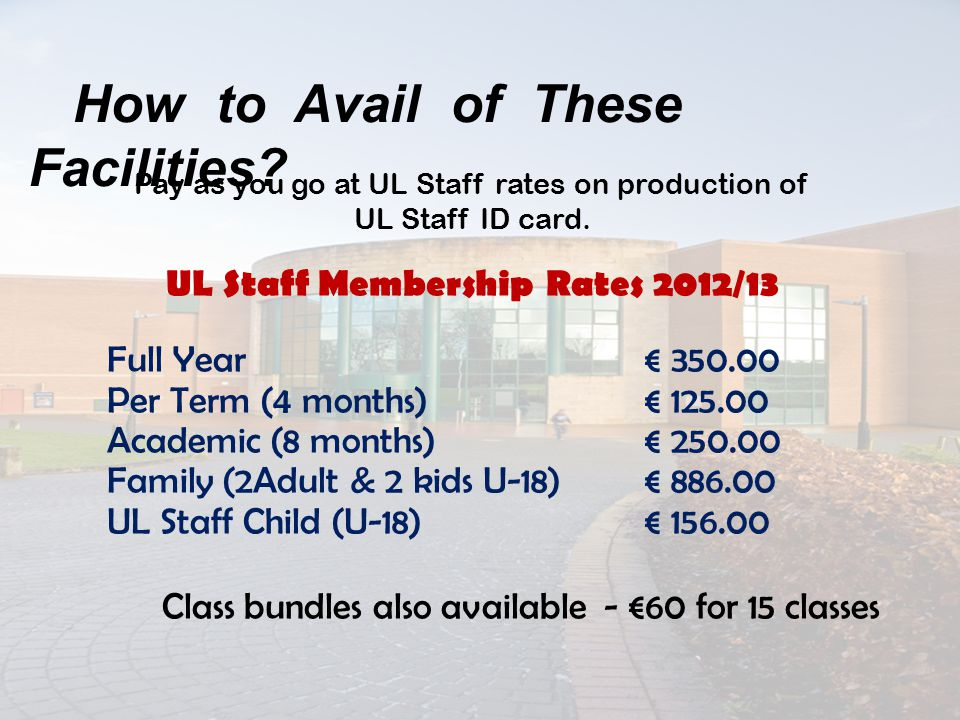 Pay as you go at UL Staff rates on production of UL Staff ID card. UL Staff Membership Rates 2012/13 Full Year € 350.00 Per Term (4 months) € 125.00 A