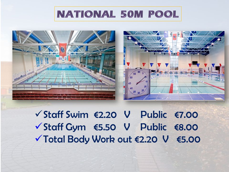 Staff Swim €2.20 V Public €7.00 Staff Gym €5.50 V Public €8.00 Total Body Work out €2.20 V €5.00
