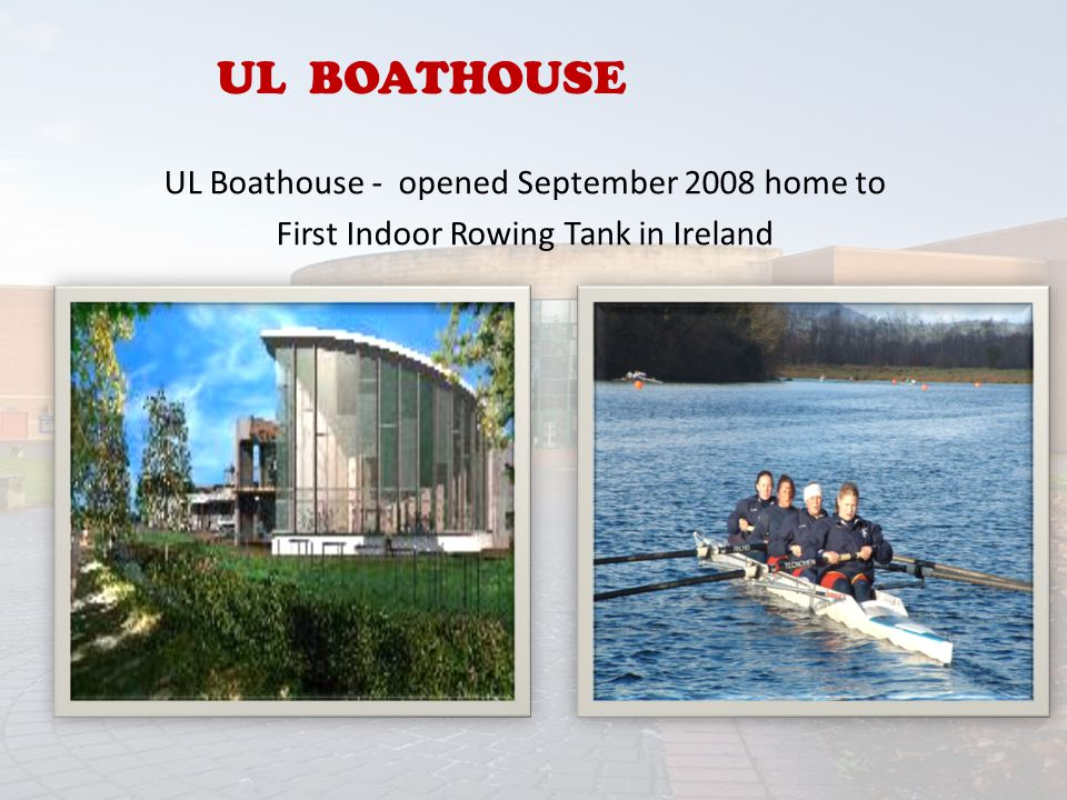UL BOATHOUSE UL Boathouse - opened September 2008 home to First Indoor Rowing Tank in Ireland