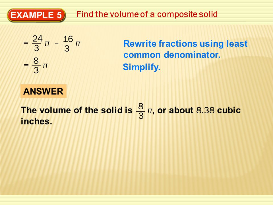 EXAMPLE 5 Find the volume of a composite solid = π – π 24 3 16 3 8 3 = π Rewrite fractions using least common denominator.