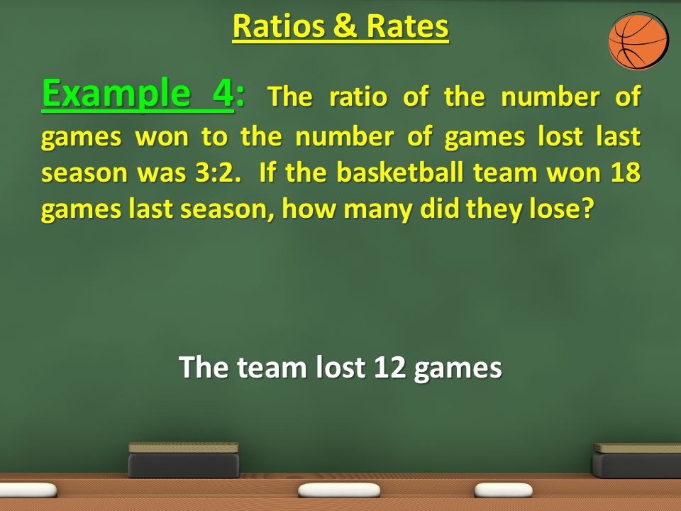 Example 4: The ratio of the number of games won to the number of games lost last season was 3:2. If the basketball team won 18 games last season, how