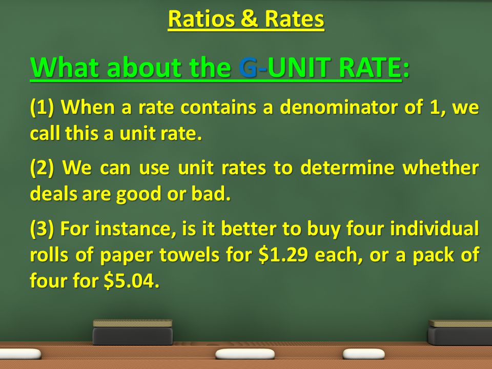 What about the G-UNIT RATE: (1) When a rate contains a denominator of 1, we call this a unit rate.