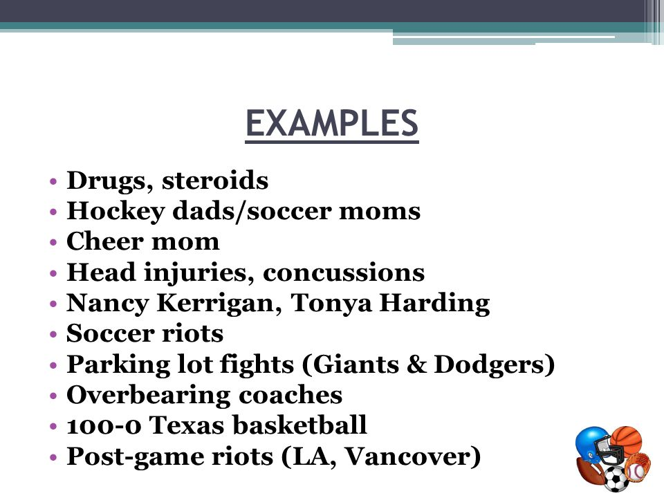 EXAMPLES Drugs, steroids Hockey dads/soccer moms Cheer mom Head injuries, concussions Nancy Kerrigan, Tonya Harding Soccer riots Parking lot fights (Giants & Dodgers) Overbearing coaches 100-0 Texas basketball Post-game riots (LA, Vancover)