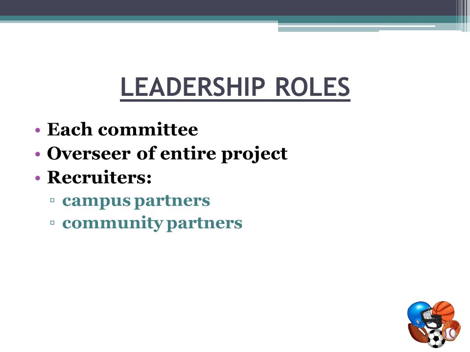 LEADERSHIP ROLES Each committee Overseer of entire project Recruiters: ▫campus partners ▫community partners