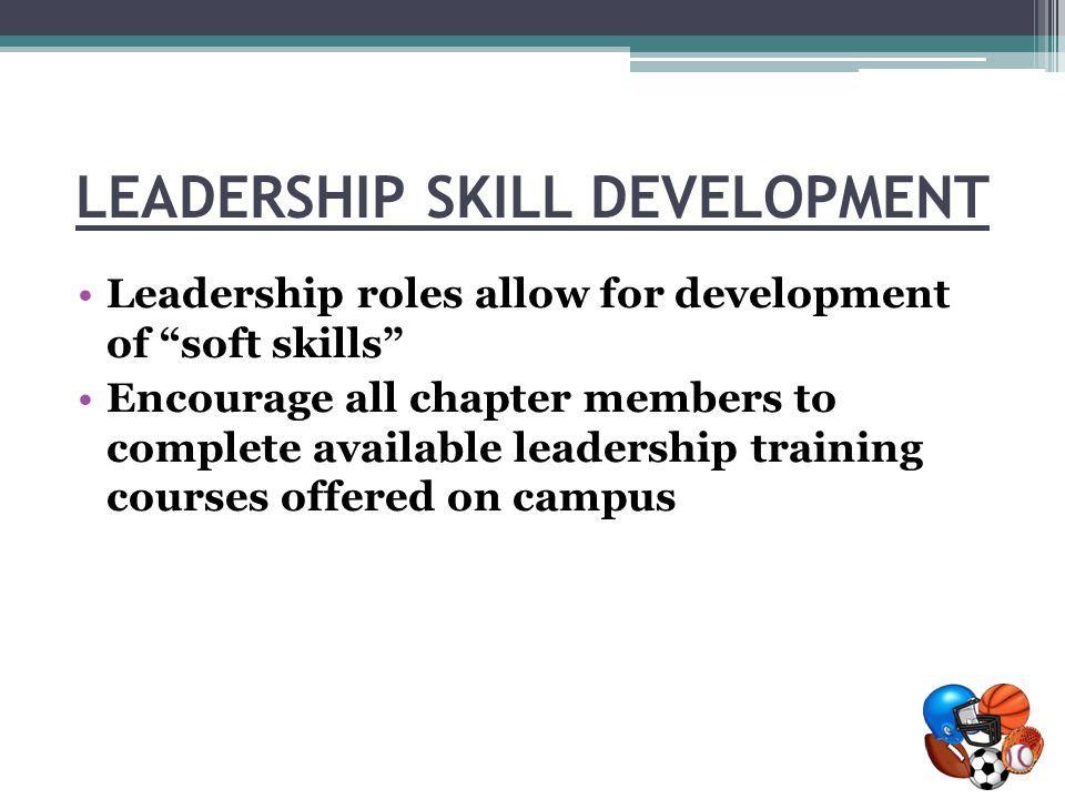 LEADERSHIP SKILL DEVELOPMENT Leadership roles allow for development of soft skills Encourage all chapter members to complete available leadership training courses offered on campus