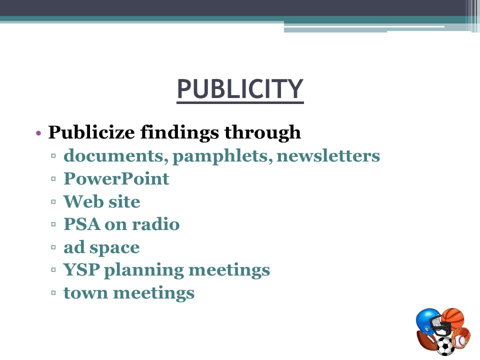 PUBLICITY Publicize findings through ▫documents, pamphlets, newsletters ▫PowerPoint ▫Web site ▫PSA on radio ▫ad space ▫YSP planning meetings ▫town meetings