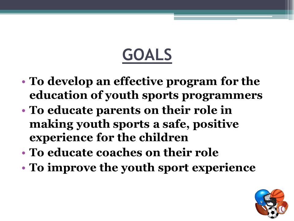 GOALS To develop an effective program for the education of youth sports programmers To educate parents on their role in making youth sports a safe, positive experience for the children To educate coaches on their role To improve the youth sport experience