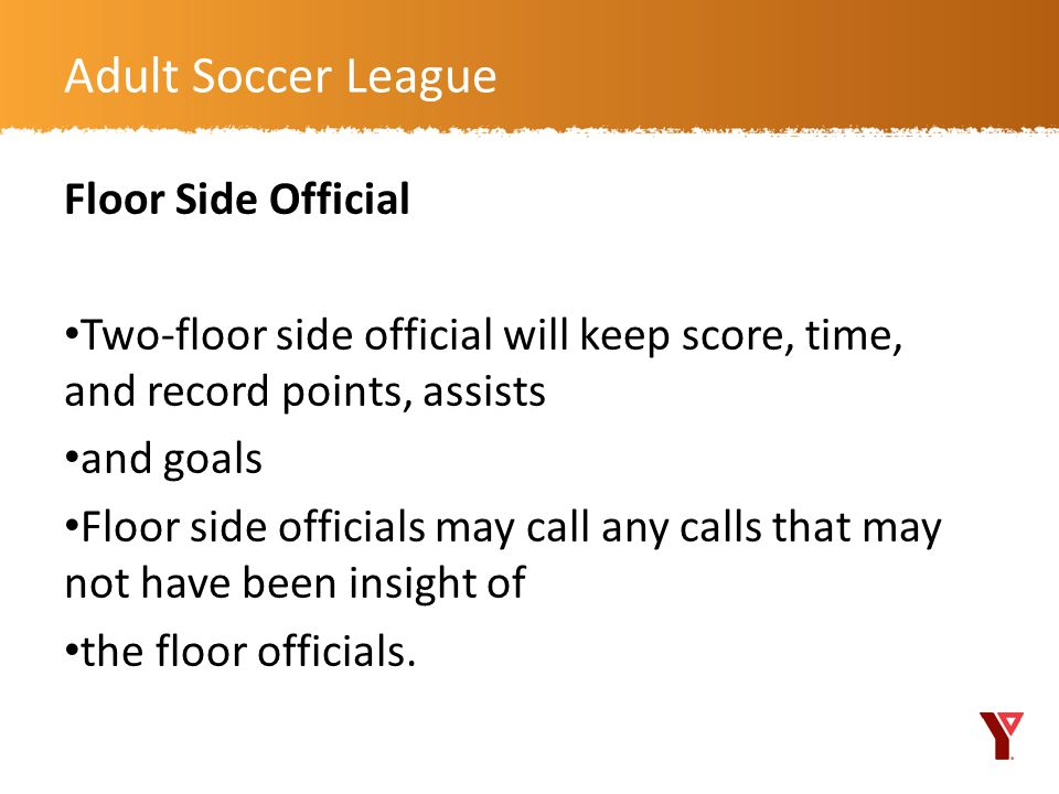 Floor Side Official Two-floor side official will keep score, time, and record points, assists and goals Floor side officials may call any calls that may not have been insight of the floor officials.